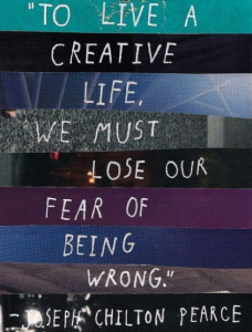 """To Live a Creative life, we must lose our fear of being wrong."" Joseph Chilton Pearce"